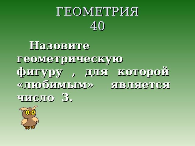 ГЕОМЕТРИЯ  40 Назовите геометрическую фигуру , для которой «любимым» является число 3.