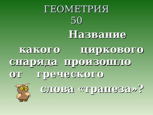 ГЕОМЕТРИЯ  50  Название какого циркового снаряда произошло от греческого  слова «трапеза»?