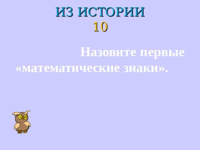 ИЗ ИСТОРИИ  10  Назовите первые «математические знаки».