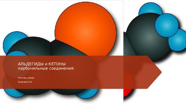 АЛЬДЕГИДЫ и КЕТОНЫ  карбонильные соединения   Учитель химии Ушакова О.А.