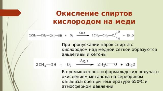 Окисление спиртов кислородом на меди   При пропускании паров спирта с кислородом над медной сеткой образуются альдегиды и кетоны . В промышленности формальдегид получают окислением метанола на серебряном катализаторе при температуре 650 о С и атмосферном давлении