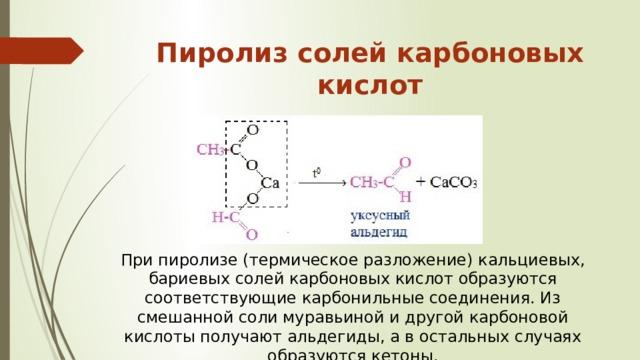 При пиролизе (термическое разложение) кальциевых, бариевых солей карбоновых кислот образуются соответствующие карбонильные соединения. Из смешанной соли муравьиной и другой карбоновой кислоты получают альдегиды, а в остальных случаях образуются кетоны . Пиролиз солей карбоновых кислот