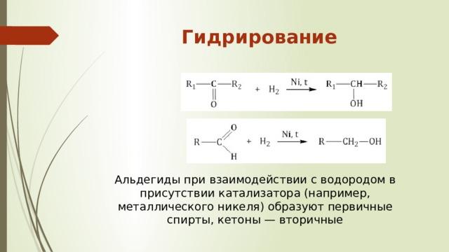 Гидрирование   Альдегиды при взаимодействии с водородом в присутствии катализатора (например, металлического никеля) образуют первичные спирты, кетоны — вторичные