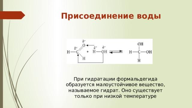 Присоединение воды   При гидратации формальдегида образуется малоустойчивое вещество, называемое гидрат. Оно существует только при низкой температуре