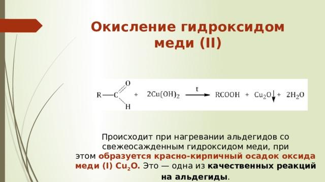 Окисление гидроксидом меди (II)   Происходит при нагревании альдегидов со свежеосажденным гидроксидом меди, при этом образуется красно-кирпичный осадок оксида меди (I)Cu 2 O. Это — одна из качественных реакций на альдегиды .