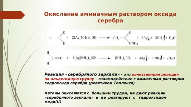 Окисление аммиачным раствором оксида серебра   Реакция «серебряного зеркала» - это качественная реакция на альдегидную группу – взаимодействие с аммиачным раствором гидроксида серебра (реактивом Толленса) Кетоны окисляются с большим трудом, не дают реакции «серебряного зеркала» и не реагируют с гидроксидом меди(II)
