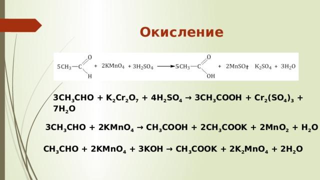 Окисление   3CH 3 CHO + K 2 Cr 2 O 7 + 4H 2 SO 4 → 3CH 3 COOH + Cr 2 (SO 4 ) 3 + 7H 2 O 3CH 3 CHO + 2KMnO 4 → CH 3 COOH + 2CH 3 COOK + 2MnO 2 + H 2 O CH 3 CHO + 2KMnO 4 + 3KOH → CH 3 COOK + 2K 2 MnO 4 + 2H 2 O