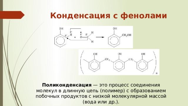 Конденсация с фенолами   Поликонденсация — это процесс соединения молекул в длинную цепь (полимер) с образованием побочных продуктов с низкой молекулярной массой (вода или др.).