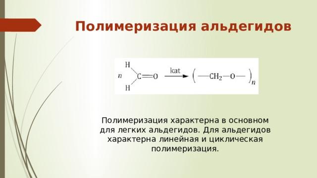 Полимеризация альдегидов   Полимеризация характерна в основном для легких альдегидов. Для альдегидов характерна линейная и циклическая полимеризация.