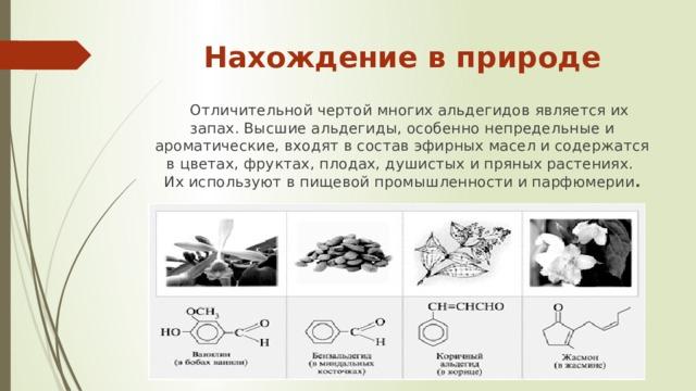 Нахождение в природе  Отличительной чертой многих альдегидов является их запах. Высшие альдегиды, особенно непредельные и ароматические, входят в состав эфирных масел и содержатся в цветах, фруктах, плодах, душистых и пряных растениях. Их используют в пищевой промышленности и парфюмерии .
