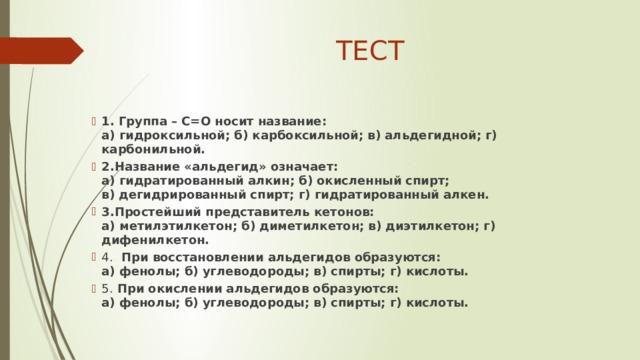 ТЕСТ 1. Группа – С=О носит название:  а) гидроксильной; б) карбоксильной; в) альдегидной; г) карбонильной. 2.Название «альдегид» означает:  а) гидратированный алкин; б) окисленный спирт;  в) дегидрированный спирт; г) гидратированный алкен. 3.Простейший представитель кетонов:  а) метилэтилкетон; б) диметилкетон; в) диэтилкетон; г) дифенилкетон. 4. При восстановлении альдегидов образуются:  а) фенолы; б) углеводороды; в) спирты; г) кислоты. 5. При окислении альдегидов образуются:  а) фенолы; б) углеводороды; в) спирты; г) кислоты.