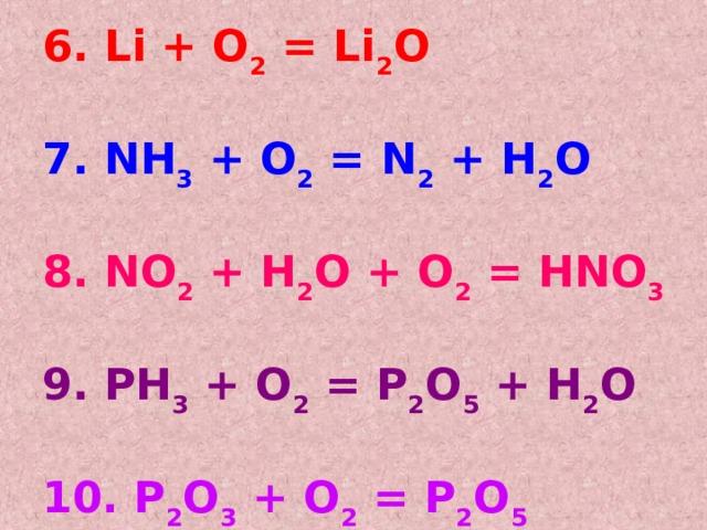 6. Li + O 2 = Li 2 O  7. NH 3 + O 2 = N 2 + H 2 O   8. NO 2 + H 2 O + O 2 = HNO 3  9. PH 3 + O 2 = P 2 O 5 + H 2 O  10. P 2 O 3 + O 2 = P 2 O 5