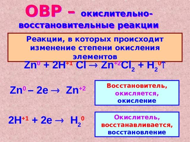 ОВР – окислительно-восстановительные реакции Реакции, в которых происходит изменение степени окисления элементов Zn 0 + 2H +1  Cl  Zn +2 Cl 2 + H 2 0   Восстановитель, окисляется, окисление Zn 0  – 2е  Zn + 2 2 H +1  + 2е  H 2 0 Окислитель, восстанавливается, восстановление
