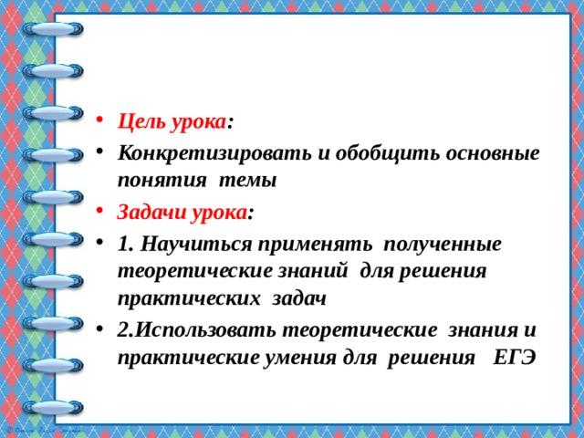 Цель урока : Конкретизировать и обобщить основные понятия темы Задачи урока : 1. Научиться применять полученные теоретические знаний для решения практических задач 2.Использовать теоретические знания и практические умения для решения ЕГЭ