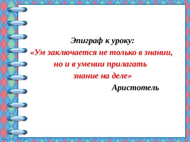 Эпиграф к уроку: «Ум заключается не только в знании, но и в умении прилагать знание на деле»  Аристотель
