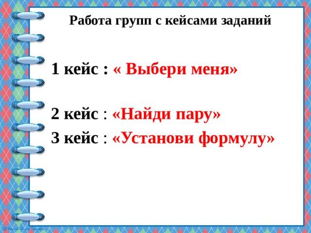 Работа групп с кейсами заданий   1 кейс : « Выбери меня» 2 кейс : «Найди пару» 3 кейс : «Установи формулу»