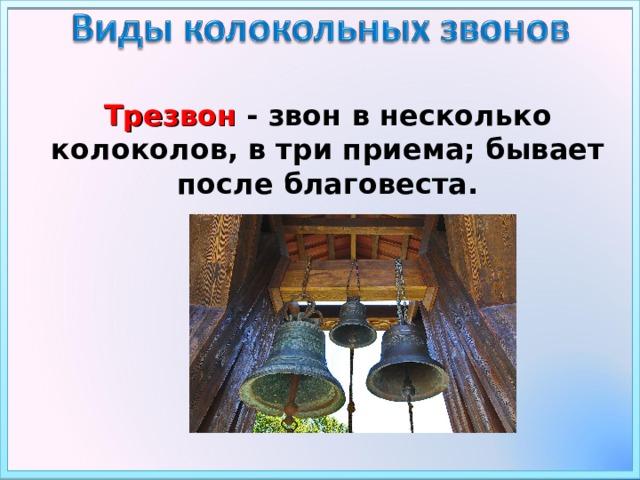 Трезвон - звон в несколько колоколов, в три приема; бывает после благовеста.