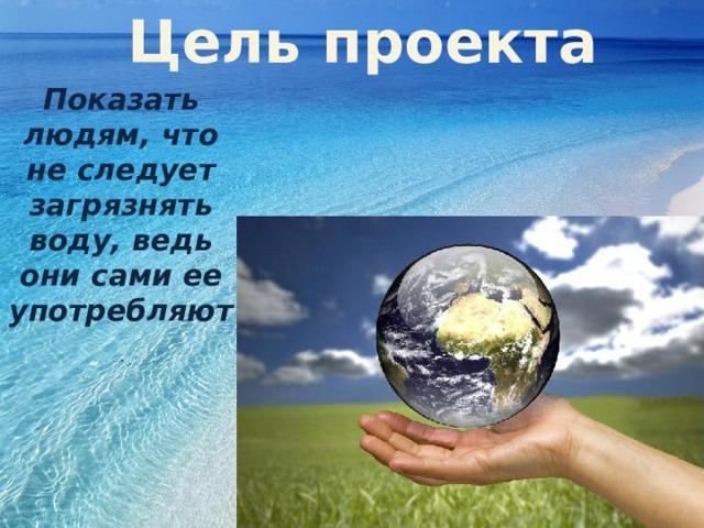 Цель проекта Показать людям, что не следует загрязнять воду, ведь они сами ее употребляют