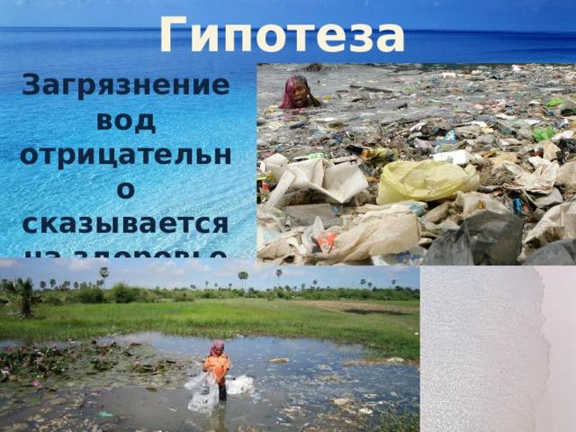 Гипотеза Загрязнение вод отрицательно сказывается на здоровье человека