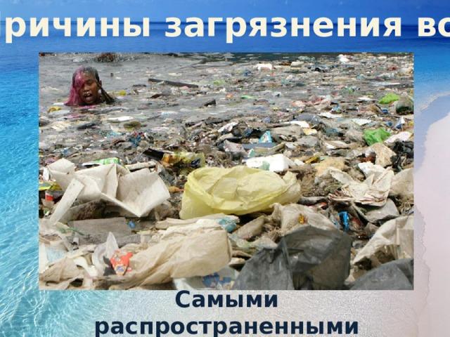 Причины загрязнения вод Причин загрязнения достаточно много, и не всегда виной этому человеческий фактор. Природные катаклизмы также наносят вред чистым водоемам, нарушают экологическое равновесие. Самыми распространенными источниками загрязнения воды считаются: