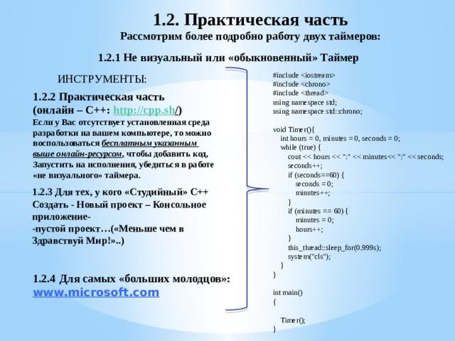 1.2. Практическая часть Рассмотрим более подробно работу двух таймеров:  1.2.1 Не визуальный или «обыкновенный» Таймер #include  #include  #include  using namespace std; using namespace std::chrono; void Timer(){  int hours = 0, minutes = 0, seconds = 0;  while (true) {  cout  seconds++;  if (seconds==60) {  seconds = 0;  minutes++;  }  if (minutes == 60) {  minutes = 0;  hours++;  }  this_thread::sleep_for(0.999s);  system(