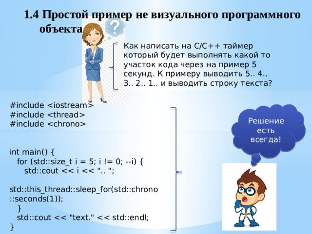 1.4 Простой пример не визуального программного  объекта Как написать на С/С++ таймер который будет выполнять какой то участок кода через на пример 5 секунд. К примеру выводить 5.. 4.. 3.. 2.. 1.. и выводить строку текста? #include  #include  #include  int main() {  for (std::size_t i = 5; i != 0; --i) {  std::cout  std::this_thread::sleep_for(std::chrono::seconds(1));  }  std::cout } Решение есть всегда!