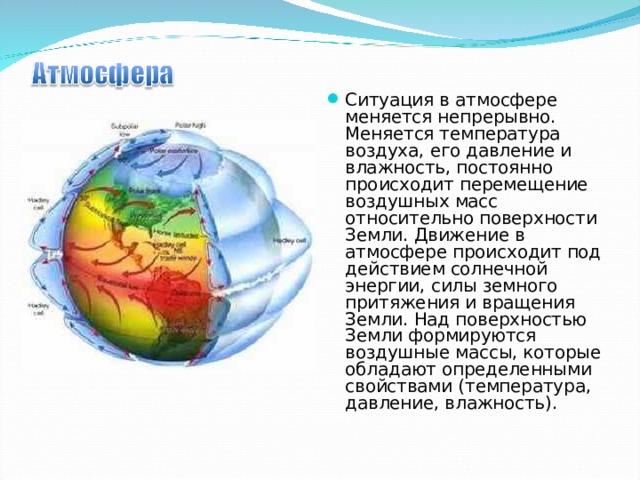 Ситуация в атмосфере меняется непрерывно. Меняется температура воздуха, его давление и влажность, постоянно происходит перемещение воздушных масс относительно поверхности Земли. Движение в атмосфере происходит под действием солнечной энергии, силы земного притяжения и вращения Земли. Над поверхностью Земли формируются воздушные массы, которые обладают определенными свойствами (температура, давление, влажность).