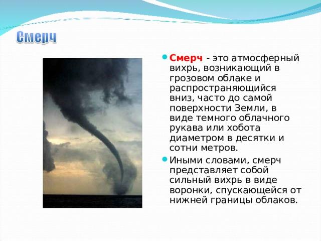 Смерч  - это атмосферный вихрь, возникающий в грозовом облаке и распространяющийся вниз, часто до самой поверхности Земли, в виде темного облачного рукава или хобота диаметром в десятки и сотни метров. Иными словами, смерч представляет собой сильный вихрь в виде воронки, спускающейся от нижней границы облаков.