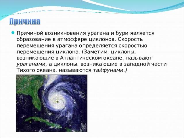 Причиной возникновения урагана и бури является образование в атмосфере циклонов. Скорость перемещения урагана определяется скоростью перемещения циклона. (Заметим: циклоны, возникающие в Атлантическом океане, называют ураганами, а циклоны, возникающие в западной части Тихого океана, называются тайфунами.)
