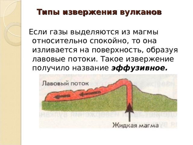 Типы извержения вулканов    Если газы выделяются из магмы относительно спокойно, то она изливается на поверхность, образуя лавовые потоки. Такое извержение получило название эффузивное.