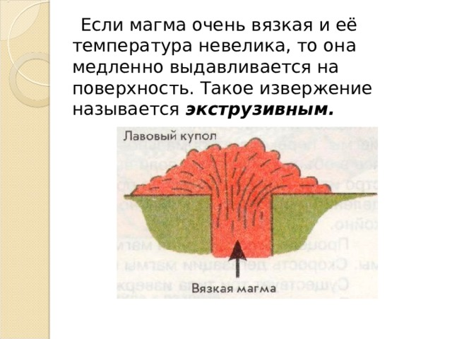 Если магма очень вязкая и её температура невелика, то она медленно выдавливается на поверхность. Такое извержение называется экструзивным.