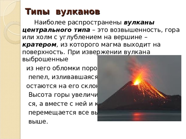 Типы вулканов  Наиболее распространены вулканы центрального типа  – это возвышенность, гора или холм с углублением на вершине – кратером , из которого магма выходит на поверхность. При извержении вулкана выброшенные  из него обломки породы,  пепел, изливавшаяся лава  остаются на его склонах.  Высота горы увеличивает-  ся, а вместе с ней и кратер  перемещается все выше и  выше.