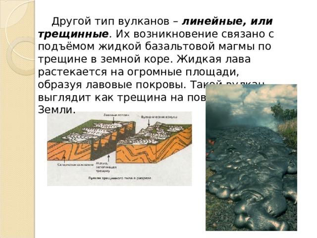 Другой тип вулканов – линейные, или трещинные . Их возникновение связано с подъёмом жидкой базальтовой магмы по трещине в земной коре. Жидкая лава растекается на огромные площади, образуя лавовые покровы. Такой вулкан выглядит как трещина на поверхности Земли.