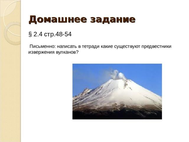 Домашнее задание § 2.4 стр.48-54  Письменно: написать в тетради какие существуют предвестники извержения вулканов?