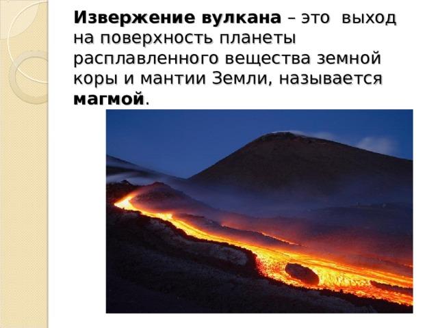 Извержение вулкана – это выход на поверхность планеты расплавленного вещества земной коры и мантии Земли, называется магмой .