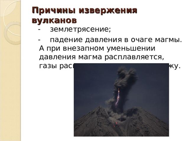 Причины извержения вулканов  - землетрясение;  - падение давления в очаге магмы. А при внезапном уменьшении давления магма расплавляется, газы расширяются и рвутся наружу.