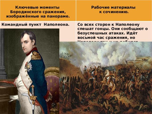 Ключевые моменты  Командный пункт Наполеона. Бородинского сражения, изображённые на панораме. Рабочие материалы Со всех сторон к Наполеону спешат гонцы. Они сообщают о безуспешных атаках. Идёт восьмой час сражения, но Наполеон так и не добился успеха. к сочинению.