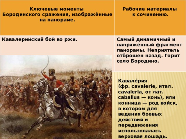 Ключевые моменты  Кавалерийский бой во ржи. Бородинского сражения, изображённые на панораме. Рабочие материалы Самый динамичный и напряжённый фрагмент панорамы. Неприятель отброшен назад. Горит село Бородино. к сочинению. Кавале́рия (фр. cavalerie, итал. cavaleria, от лат. caballus — конь), или конница — род войск, в котором для ведения боевых действий и передвижения использовалась верховая лошадь.