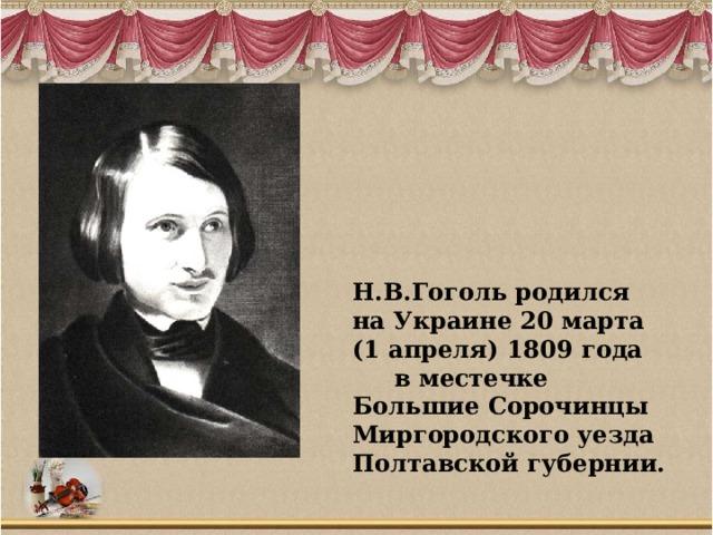 Н.В.Гоголь родился на Украине 20 марта (1 апреля) 1809 года в местечке Большие Сорочинцы Миргородского уезда Полтавской губернии.
