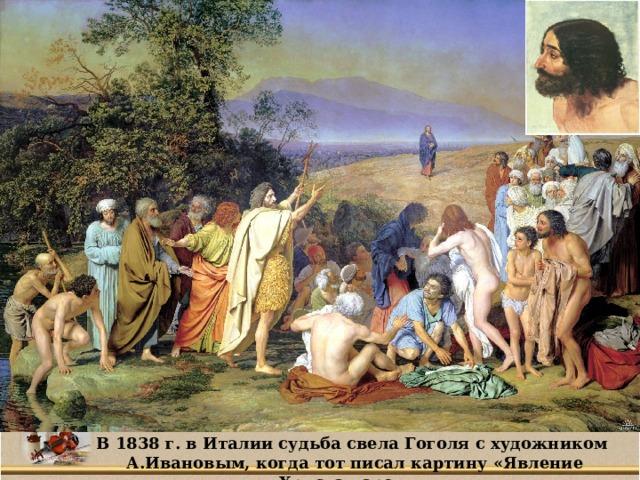 В 1838 г. в Италии судьба свела Гоголя с художником А.Ивановым, когда тот писал картину «Явление Христа народу».