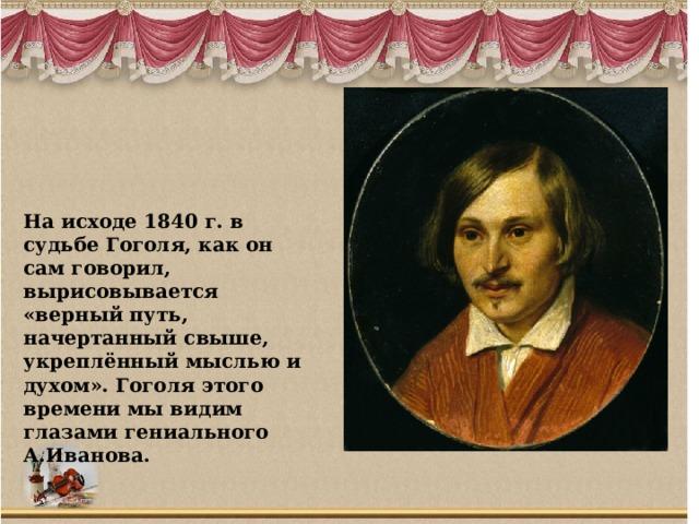 На исходе 1840 г. в судьбе Гоголя, как он сам говорил, вырисовывается «верный путь, начертанный свыше, укреплённый мыслью и духом». Гоголя этого времени мы видим глазами гениального А.Иванова.