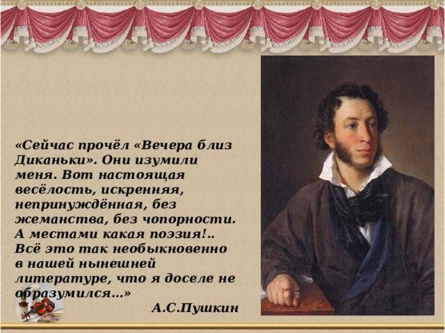 «Сейчас прочёл «Вечера близ Диканьки». Они изумили меня. Вот настоящая весёлость, искренняя, непринуждённая, без жеманства, без чопорности. А местами какая поэзия!.. Всё это так необыкновенно в нашей нынешней литературе, что я доселе не образумился…» А.С.Пушкин