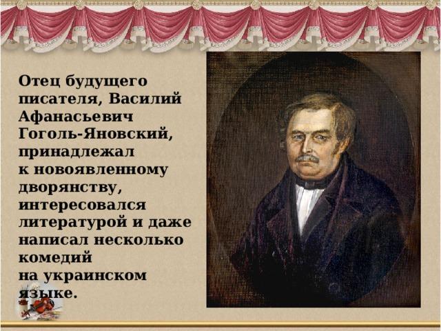 Отец будущего писателя, Василий Афанасьевич Гоголь-Яновский, принадлежал к новоявленному дворянству, интересовался литературой и даже написал несколько комедий на украинском языке.