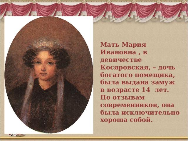 Мать Мария Ивановна , в девичестве Косяровская, – дочь богатого помещика, была выдана замуж в возрасте 14 лет. По отзывам современников, она была исключительно хороша собой.