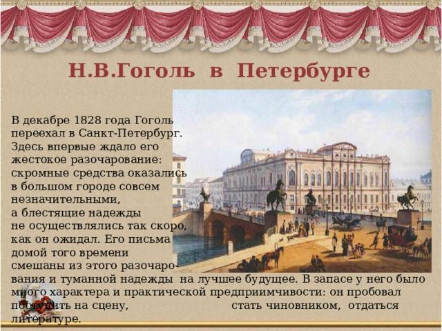 Н.В.Гоголь в Петербурге В декабре 1828 года Гоголь переехал в Санкт-Петербург. Здесь впервые ждало его жестокое разочарование: скромные средства оказались в большом городе совсем незначительными, а блестящие надежды не осуществлялись так скоро, как он ожидал. Его письма домой того времени смешаны из этого разочаро- вания и туманной надежды на лучшее будущее. В запасе у него было много характера и практической предприимчивости: он пробовал поступить на сцену, стать чиновником, отдаться литературе.