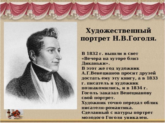 Художественный портрет Н.В.Гоголя. В 1832 г. вышли в свет «Вечера на хуторе близ Диканьки». В этот же год художник А.Г.Венецианов просит друзей достать ему эту книгу, а в 1833 г. писатель и художник познакомились, и в 1834 г. Гоголь заказал Венецианову свой портрет. Художник точно передал облик писателя-романтика. Сделанный с натуры портрет молодого Гоголя уникален.