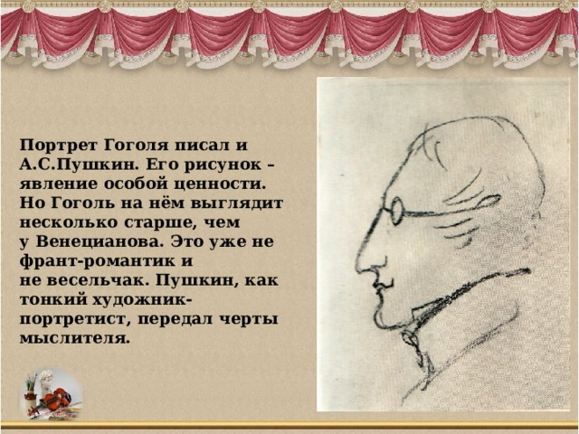 Портрет Гоголя писал и А.С.Пушкин. Его рисунок – явление особой ценности. Но Гоголь на нём выглядит несколько старше, чем у Венецианова. Это уже не франт-романтик и не весельчак. Пушкин, как тонкий художник-портретист, передал черты мыслителя.