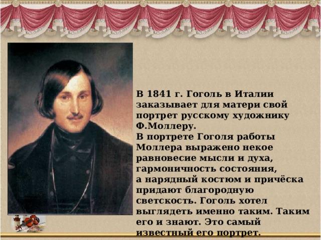 В 1841 г. Гоголь в Италии заказывает для матери свой портрет русскому художнику Ф.Моллеру. В портрете Гоголя работы Моллера выражено некое равновесие мысли и духа, гармоничность состояния, а нарядный костюм и причёска придают благородную светскость. Гоголь хотел выглядеть именно таким. Таким его и знают. Это самый известный его портрет.