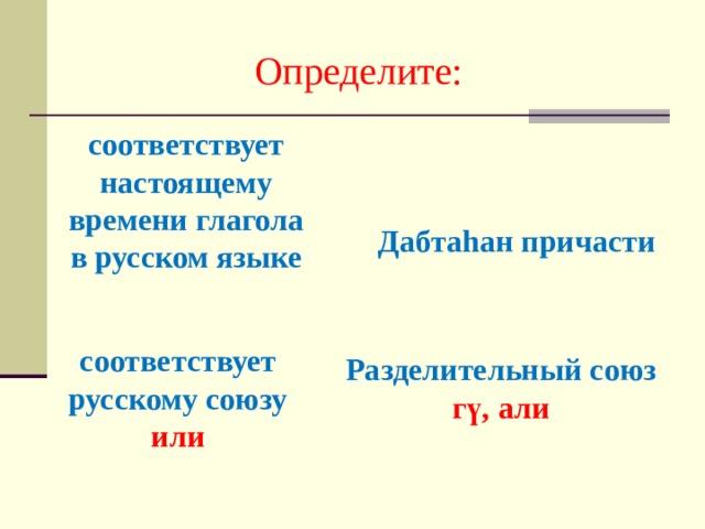 Определите: соответствует настоящему времени глагола в русском языке Дабтаhан причасти соответствует русскому союзу или Разделительный союз гү, али