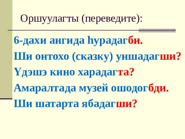 Оршуулагты (переведите): 6-дахи ангида hурадаг би. Ши онтохо (сказку) уншадаг ши? Үдэшэ кино харадаг та? Амаралтада музей ошодог бди. Ши шатарта ябадаг ши?